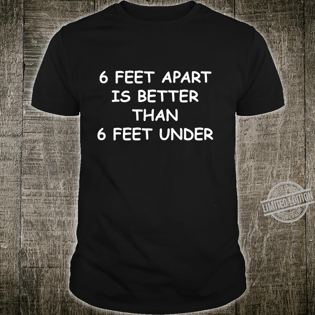 6 Feet Apart Is Better Than 6 Feet Under Social Distancing Shirt