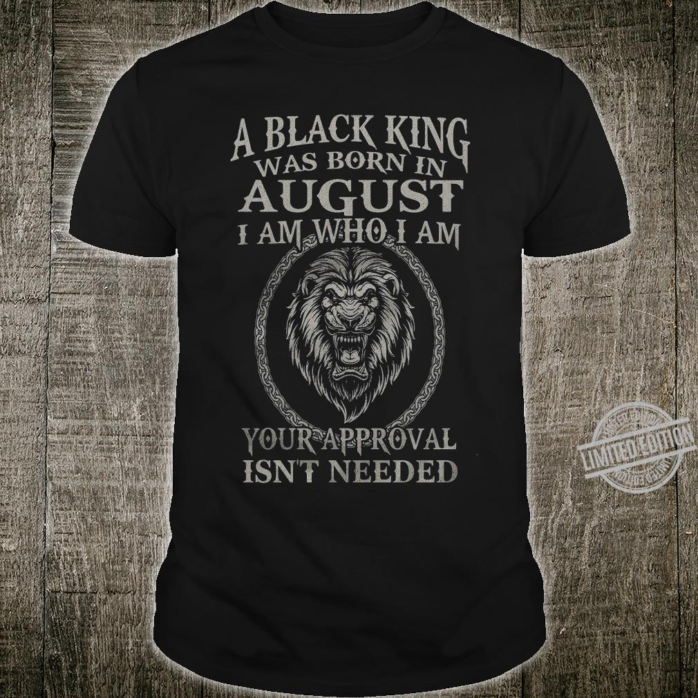 A Black King Was Born In August I Am Who I Am Your Approval Isn't Needed Lion King Shirt
