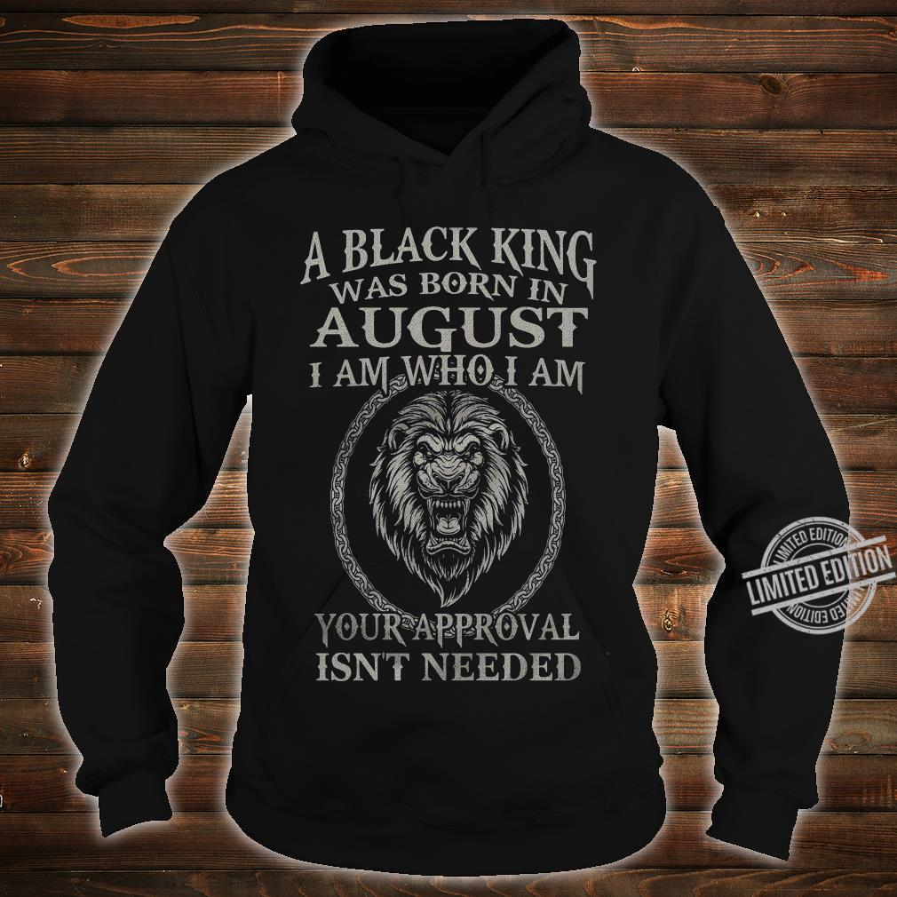 A Black King Was Born In August I Am Who I Am Your Approval Isn't Needed Lion King Shirt hoodie