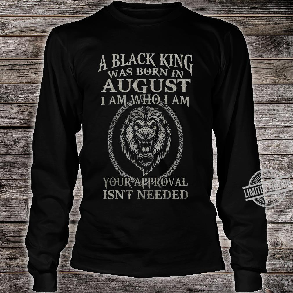 A Black King Was Born In August I Am Who I Am Your Approval Isn't Needed Lion King Shirt long sleeved