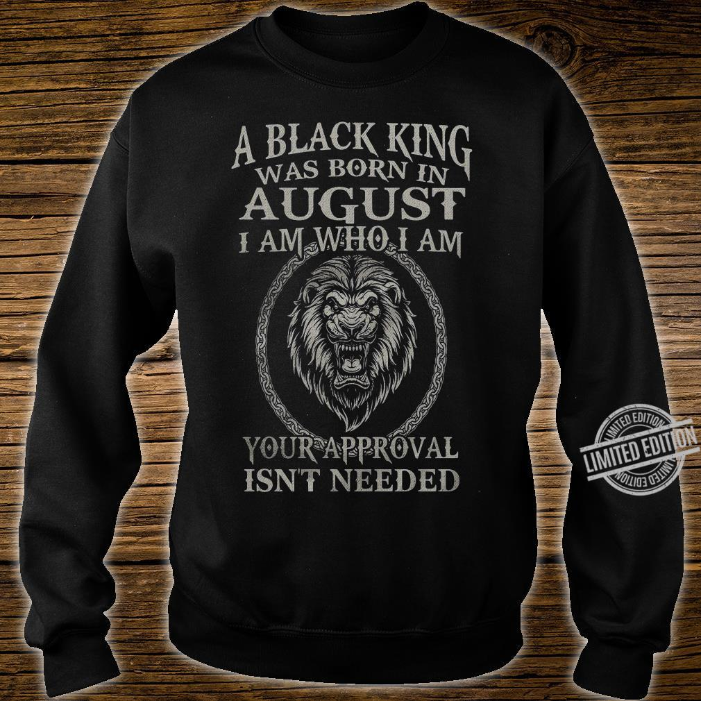 A Black King Was Born In August I Am Who I Am Your Approval Isn't Needed Lion King Shirt sweater