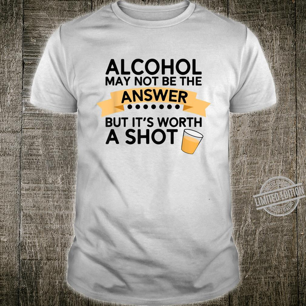 Alcohol May Not Be The Answer But It's Worth A Shot Shirt