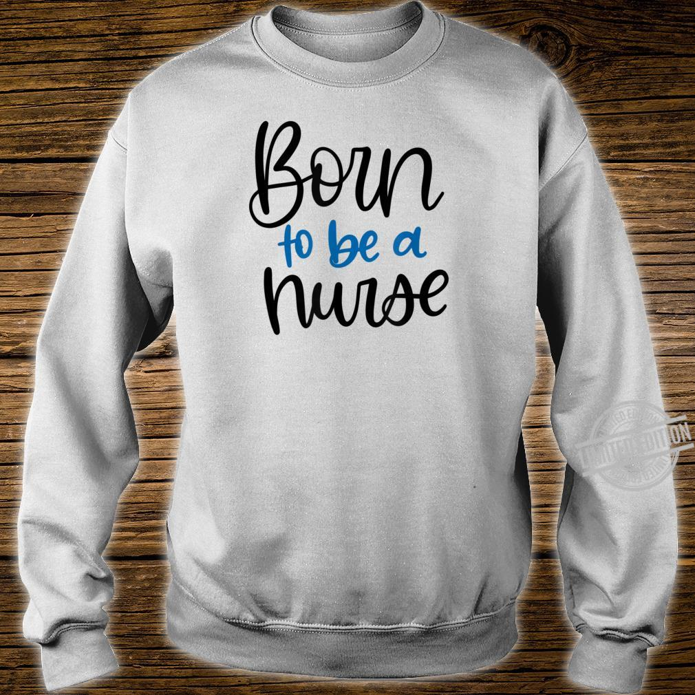 Born to be a Nurse Appreciation for RN LPN Shirt sweater