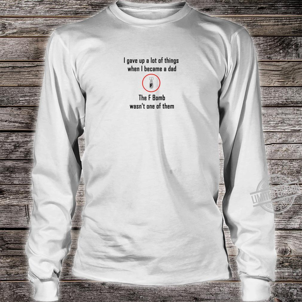 I gave up lot of things not F Bomb Parenting Love Dad Shirt long sleeved