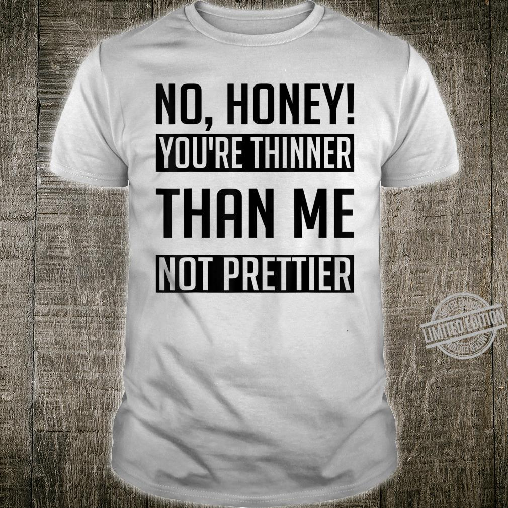 No Honey You're Thinner Than Me Not Prettier Idea Shirt