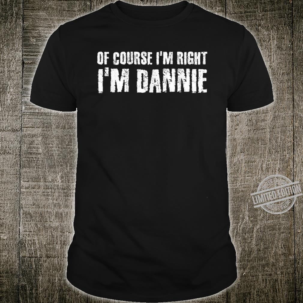 OF COURSE I'M RIGHT I'M DANNIE Personalized Name Shirt