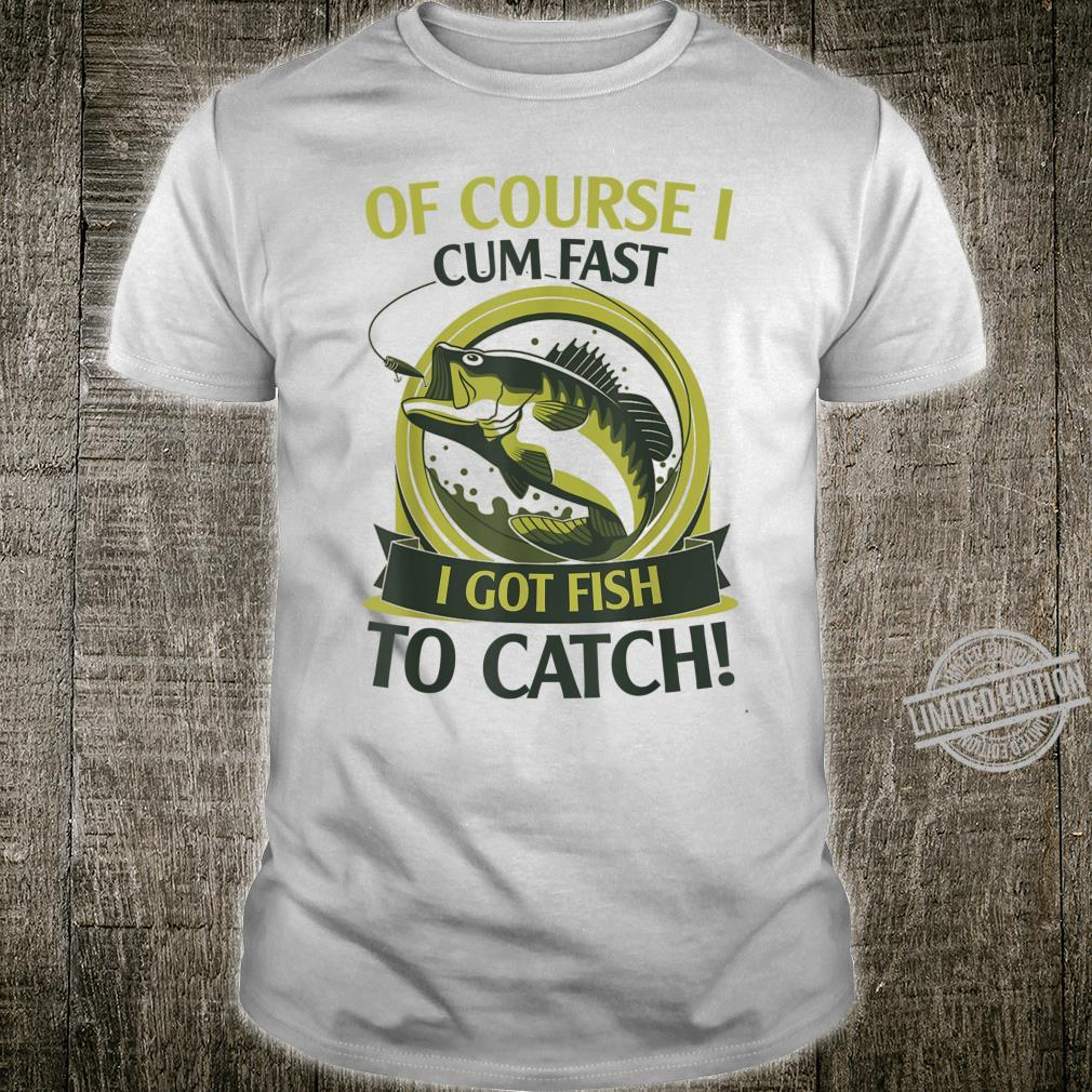 Of Course I Cum Fast I Got Fish To Catch Fish Fisher Shirt