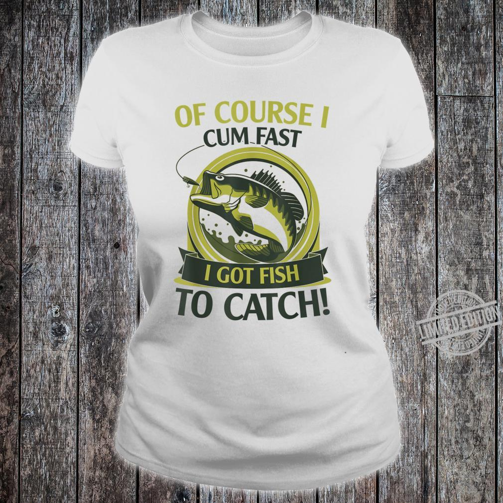 Of Course I Cum Fast I Got Fish To Catch Fish Fisher Shirt ladies tee