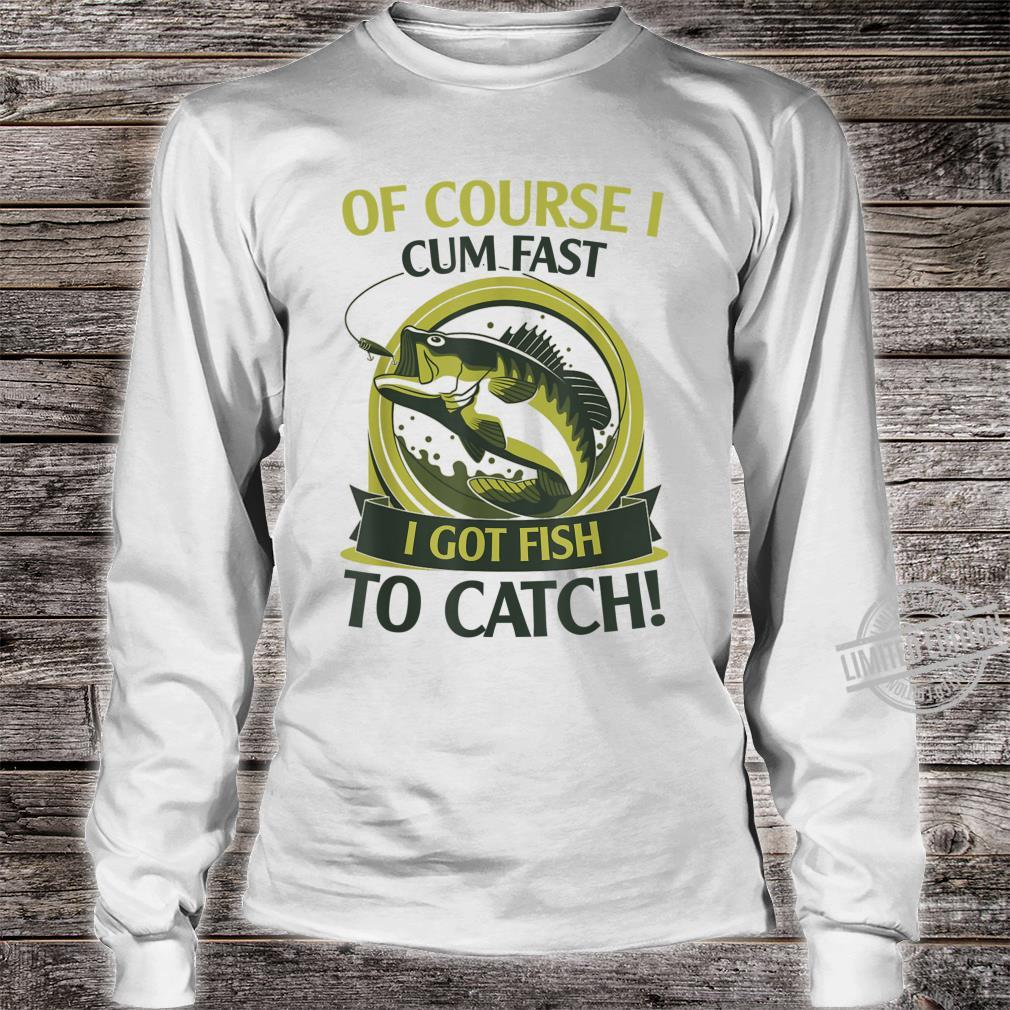 Of Course I Cum Fast I Got Fish To Catch Fish Fisher Shirt long sleeved