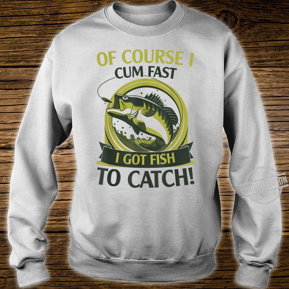 Of Course I Cum Fast I Got Fish To Catch Fish Fisher Shirt sweater