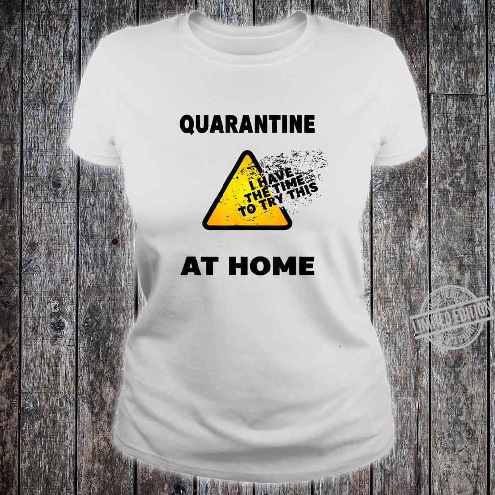 Quarantine 2020 I've The Time To Try This At Home Shirt ladies tee