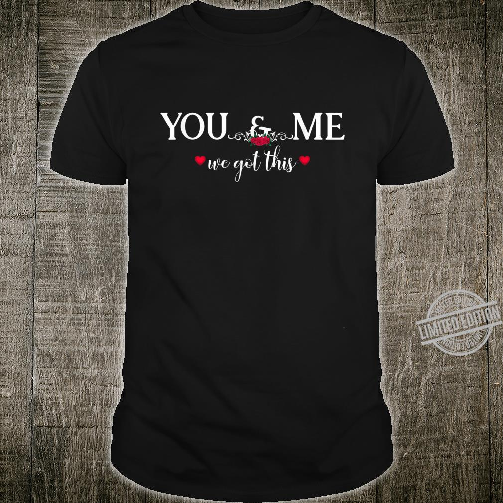 You And Me We Got This valentine_s day Shirt