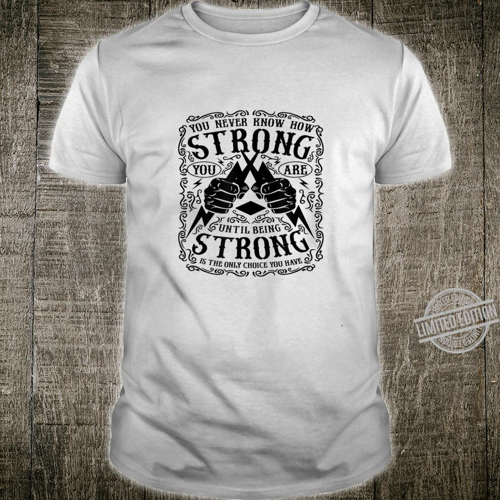 You Never Know How Strong You Are Until Being Strong Is Shirt